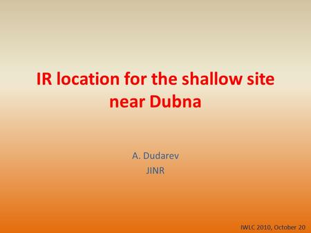 IR location for the shallow site near Dubna A. Dudarev JINR IWLC 2010, October 20.