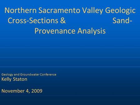 Northern Sacramento Valley Geologic Cross-Sections & Sand- Provenance Analysis Geology and Groundwater Conference Kelly Staton November 4, 2009.