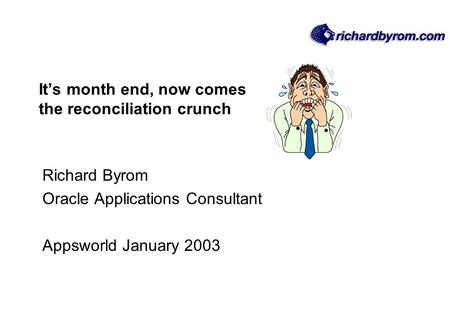 It's month end, now comes the reconciliation crunch Richard Byrom Oracle Applications Consultant Appsworld January 2003.