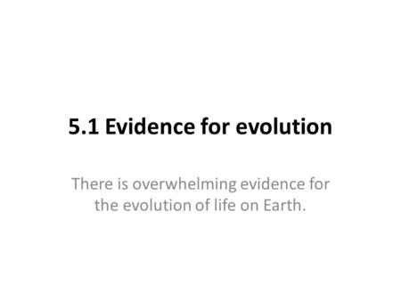 5.1 Evidence for evolution There is overwhelming evidence for the evolution of life on Earth.