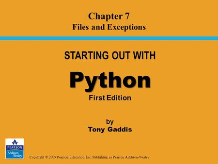 Copyright © 2009 Pearson Education, Inc. Publishing as Pearson Addison-Wesley STARTING OUT WITH Python Python First Edition by Tony Gaddis Chapter 7 Files.