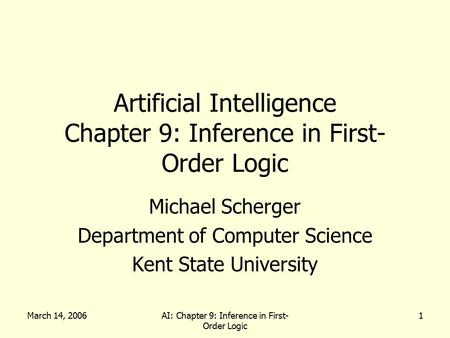 March 14, 2006AI: Chapter 9: Inference in First- Order Logic 1 Artificial Intelligence Chapter 9: Inference in First- Order Logic Michael Scherger Department.
