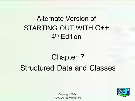 Copyright 2004 Scott/Jones Publishing Alternate Version of STARTING OUT WITH C++ 4 th Edition Chapter 7 Structured Data and Classes.