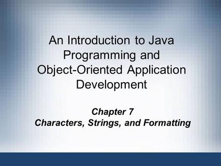 An Introduction to Java Programming and Object-Oriented Application Development Chapter 7 Characters, Strings, and Formatting.