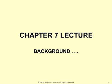 1 CHAPTER 7 LECTURE BACKGROUND... © 2014 OnCourse Learning. All Rights Reserved.