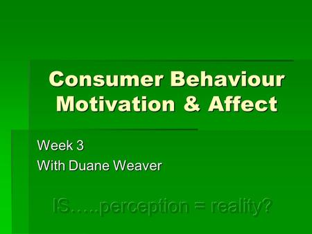 Consumer Behaviour Motivation & Affect Week 3 With Duane Weaver.