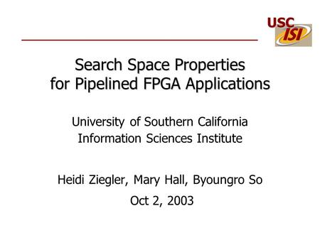 USC Search Space Properties for Pipelined FPGA Applications University of Southern California Information Sciences Institute Heidi Ziegler, Mary Hall,