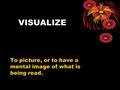 VISUALIZE To picture, or to have a mental image of what is being read.