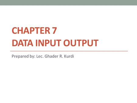 CHAPTER 7 DATA INPUT OUTPUT Prepared by: Lec. Ghader R. Kurdi.