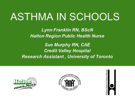 ASTHMA IN SCHOOLS Lynn Franklin RN, BScN Halton Region Public Health Nurse Sue Murphy RN, CAE Credit Valley Hospital Research Assistant, University of.