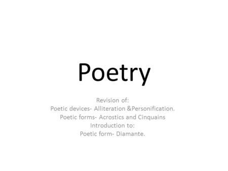 Poetry Revision of: Poetic devices- Alliteration &Personification. Poetic forms- Acrostics and Cinquains Introduction to: Poetic form- Diamante.
