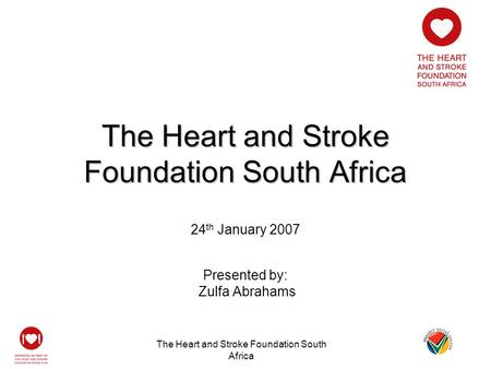 The Heart and Stroke Foundation South Africa 24 th January 2007 Presented by: Zulfa Abrahams.