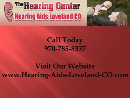 Call Today 970-785-8337 Visit Our Website www.Hearing-Aids-Loveland-CO.com.