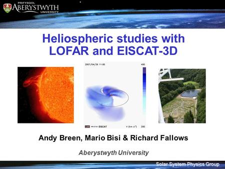 Solar System Physics Group Heliospheric studies with LOFAR and EISCAT-3D Andy Breen, Mario Bisi & Richard Fallows Aberystwyth University.