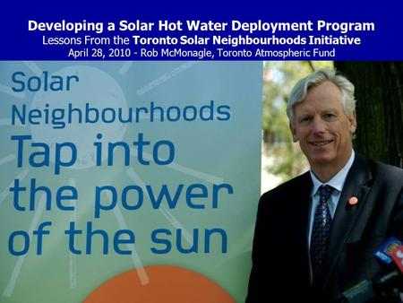 Developing a Solar Hot Water Deployment Program Lessons From the Toronto Solar Neighbourhoods Initiative April 28, 2010 - Rob McMonagle, Toronto Atmospheric.