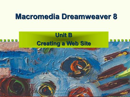 Macromedia Dreamweaver 8-- Illustrated Introductory 1 Macromedia Dreamweaver 8 Unit B Creating a Web Site.