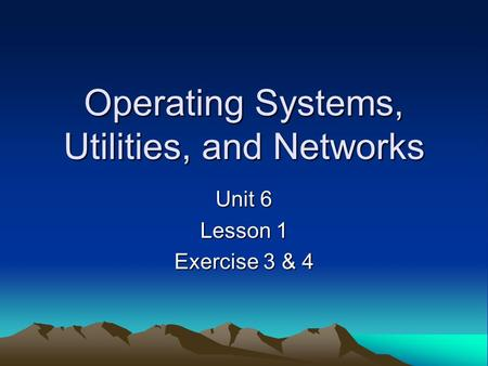 Operating Systems, Utilities, and Networks Unit 6 Lesson 1 Exercise 3 & 4.