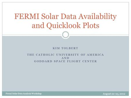 KIM TOLBERT THE CATHOLIC UNIVERSITY OF AMERICA AND GODDARD SPACE FLIGHT CENTER FERMI Solar Data Availability and Quicklook Plots Fermi Solar Data Analysis.