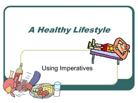 A Healthy Lifestyle Using Imperatives. What can we do to have a healthy lifestyle?