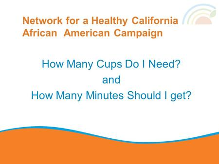 Network for a Healthy California African American Campaign How Many Cups Do I Need? and How Many Minutes Should I get?