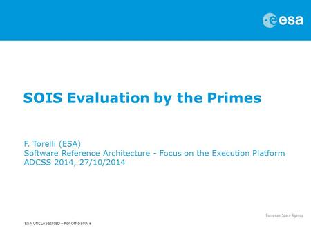 ESA UNCLASSIFIED – For Official Use SOIS Evaluation by the Primes F. Torelli (ESA) Software Reference Architecture - Focus on the Execution Platform ADCSS.