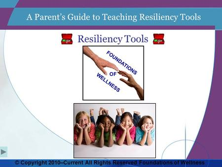 A Parent's Guide to Teaching Resiliency Tools Resiliency Tools © Copyright 2010–Current All Rights Reserved Foundations of Wellness.