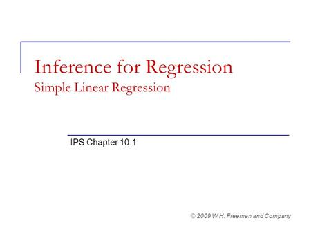 Inference for Regression Simple Linear Regression IPS Chapter 10.1 © 2009 W.H. Freeman and Company.