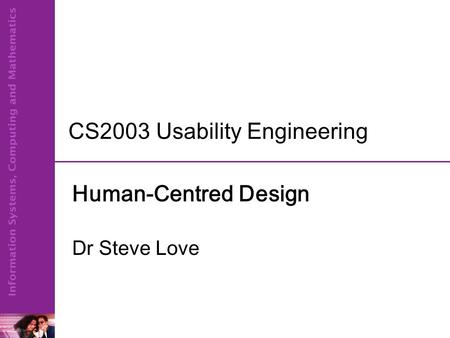 CS2003 Usability Engineering Human-Centred Design Dr Steve Love.