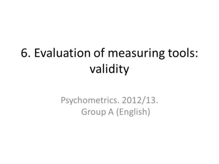 6. Evaluation of measuring tools: validity Psychometrics. 2012/13. Group A (English)
