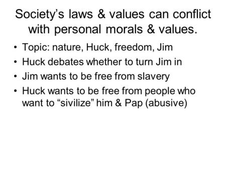 Society's laws & values can conflict with personal morals & values. Topic: nature, Huck, freedom, Jim Huck debates whether to turn Jim in Jim wants to.