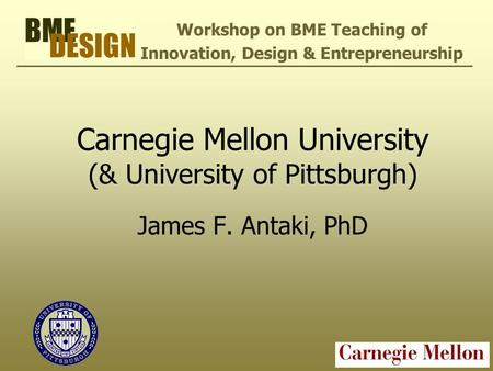 Carnegie Mellon University (& University of Pittsburgh) James F. Antaki, PhD Workshop on BME Teaching of Innovation, Design & Entrepreneurship.