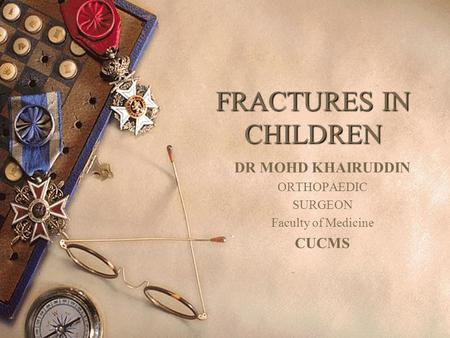 FRACTURES IN CHILDREN DR MOHD KHAIRUDDIN ORTHOPAEDIC SURGEON Faculty of Medicine CUCMS.