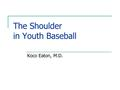 "The Shoulder in Youth Baseball Koco Eaton, M.D.. Little Leaguer's Shoulder Originally described by Dr. Dotter in 1953 Best described as ""a stress fracture."