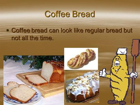 Coffee Bread  Coffee bread can look like regular bread but not all the time.