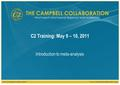 The Campbell Collaborationwww.campbellcollaboration.org C2 Training: May 9 – 10, 2011 Introduction to meta-analysis.