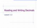"Reading and Writing Decimals Lesson 1-2. Reading Decimals Read the number before the decimal point. Say "" and "" when you get to the decimal. Read the."