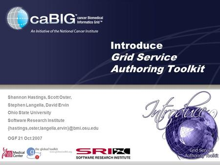 Introduce Grid Service Authoring Toolkit Shannon Hastings, Scott Oster, Stephen Langella, David Ervin Ohio State University Software Research Institute.