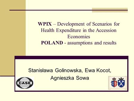 WPIX – Development of Scenarios for Health Expenditure in the Accession Economies POLAND - assumptions and results Stanisława Golinowska, Ewa Kocot, Agnieszka.