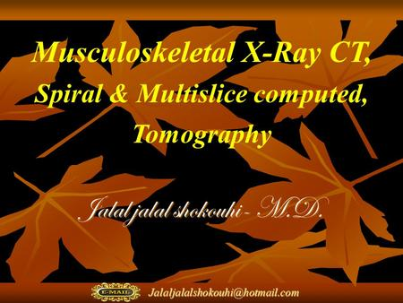 Musculoskeletal X-Ray CT, Spiral & Multislice computed, Tomography Jalal jalal shokouhi- M.D.