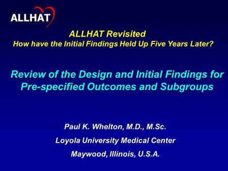 1 Review of the Design and Initial Findings for Pre-specified Outcomes and Subgroups Paul K. Whelton, M.D., M.Sc. Loyola University Medical Center Maywood,