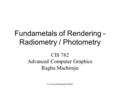© Lastra/Machiraju/Möller Fundametals of Rendering - Radiometry / Photometry CIS 782 Advanced Computer Graphics Raghu Machiraju.