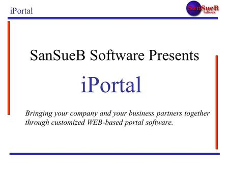 IPortal Bringing your company and your business partners together through customized WEB-based portal software. SanSueB Software Presents iPortal.