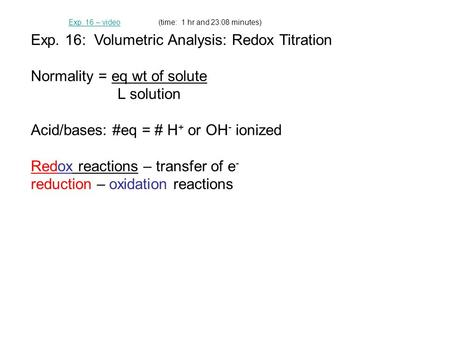 Exp. 16: Volumetric Analysis: Redox Titration Normality = eq wt of solute L solution Acid/bases: #eq = # H + or OH - ionized Redox reactions – transfer.