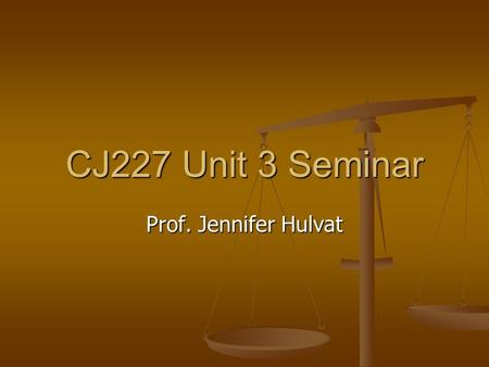 CJ227 Unit 3 Seminar Prof. Jennifer Hulvat. Remember…. Post early and often on the discussion board Post early and often on the discussion board For maximum.