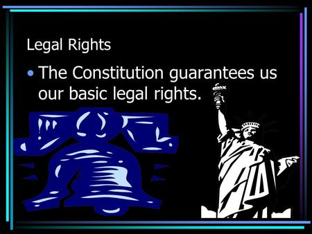 Legal Rights The Constitution guarantees us our basic legal rights.