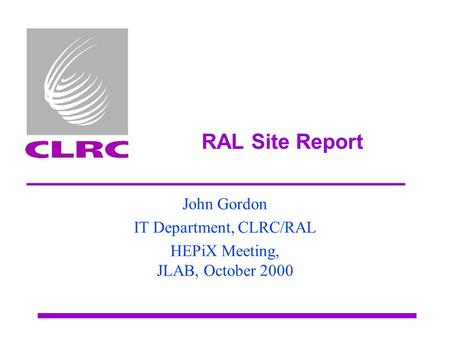 RAL Site Report John Gordon IT Department, CLRC/RAL HEPiX Meeting, JLAB, October 2000.