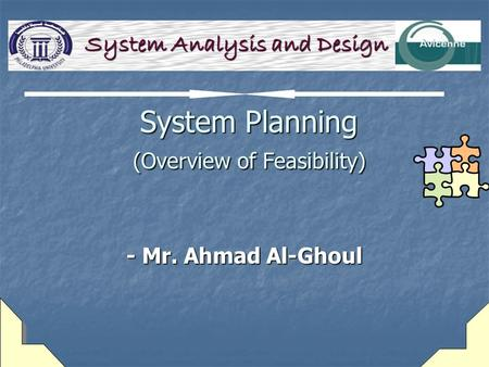 System Planning (Overview of Feasibility) System Planning (Overview of Feasibility) - Mr. Ahmad Al-Ghoul System Analysis and Design.