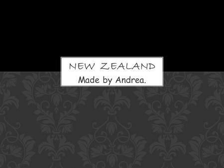 Made by Andrea..  Population: 4.2 million  Capital: Wellington  Major languages: English, Maori  Major religion: Christianity  Life expectancy: 76.