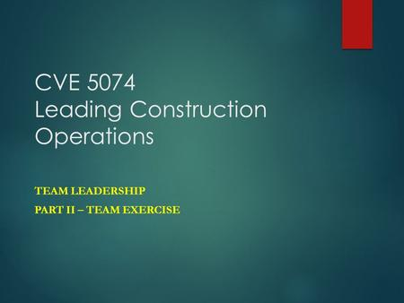 CVE 5074 Leading Construction Operations TEAM LEADERSHIP PART II – TEAM EXERCISE.