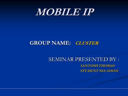 MOBILE IP GROUP NAME: CLUSTER SEMINAR PRESENTED BY : SEMINAR PRESENTED BY : SANTOSH THOMAS SANTOSH THOMAS STUDENT NO: 2436541 STUDENT NO: 2436541.
